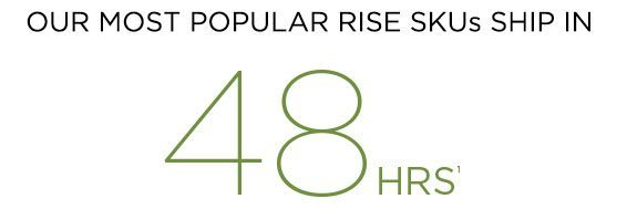 Our Most Popular RISE SKUs Ship In 48 Hours